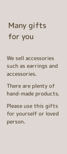 Many gifts for you. We sell accessories such as earrings and accessories. There are plenty of hand-made products. Please use this gifts for yourself or loved persons.